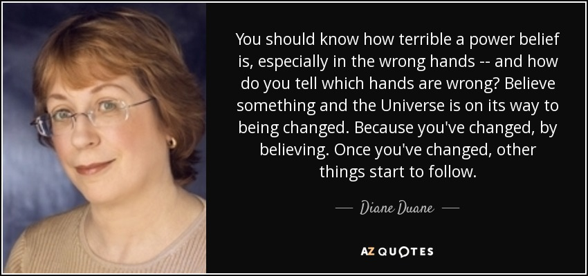 You should know how terrible a power belief is, especially in the wrong hands -- and how do you tell which hands are wrong? Believe something and the Universe is on its way to being changed. Because you've changed, by believing. Once you've changed, other things start to follow. - Diane Duane