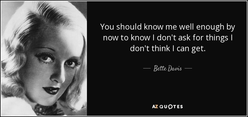 You should know me well enough by now to know I don't ask for things I don't think I can get. - Bette Davis