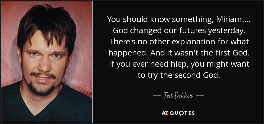 You should know something, Miriam.... God changed our futures yesterday. There's no other explanation for what happened. And it wasn't the first God. If you ever need hlep, you might want to try the second God. - Ted Dekker