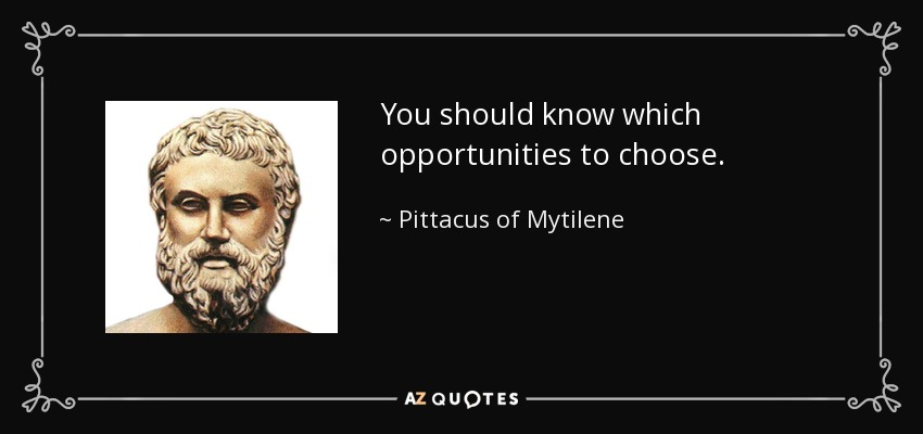 You should know which opportunities to choose. - Pittacus of Mytilene