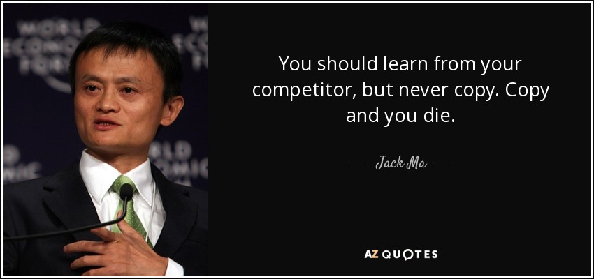 You should learn from your competitor, but never copy. Copy and you die. - Jack Ma