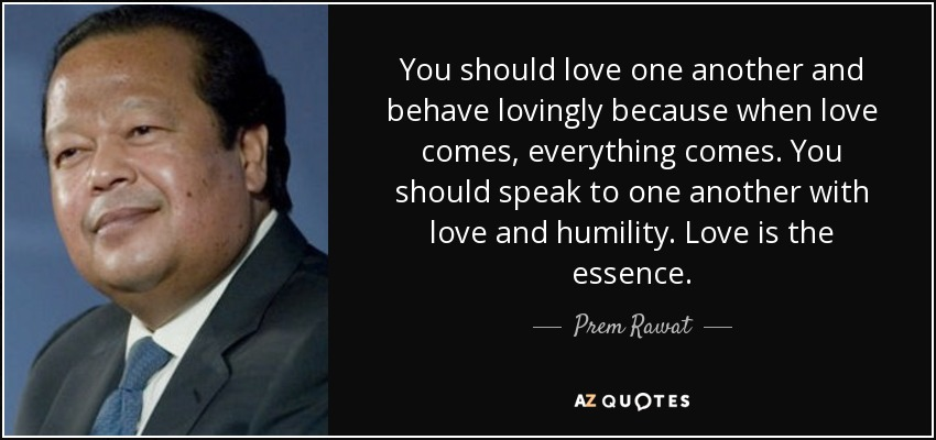 You should love one another and behave lovingly because when love comes, everything comes. You should speak to one another with love and humility. Love is the essence. - Prem Rawat