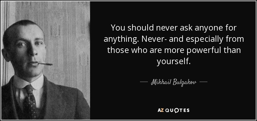 You should never ask anyone for anything. Never- and especially from those who are more powerful than yourself. - Mikhail Bulgakov
