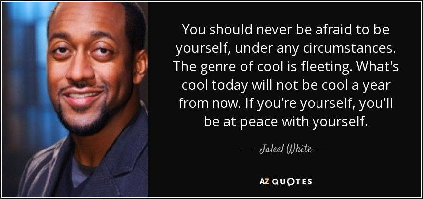 You should never be afraid to be yourself, under any circumstances. The genre of cool is fleeting. What's cool today will not be cool a year from now. If you're yourself, you'll be at peace with yourself. - Jaleel White