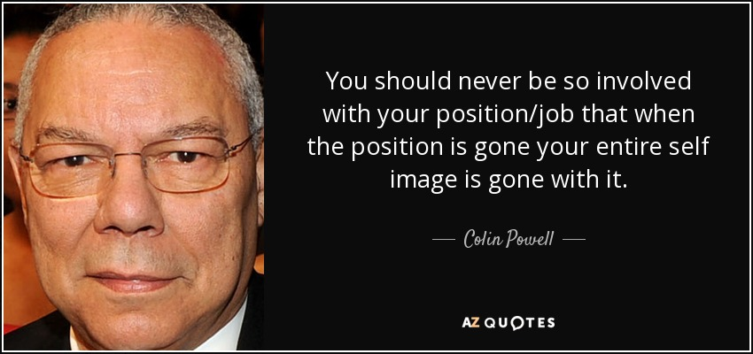 You should never be so involved with your position/job that when the position is gone your entire self image is gone with it. - Colin Powell