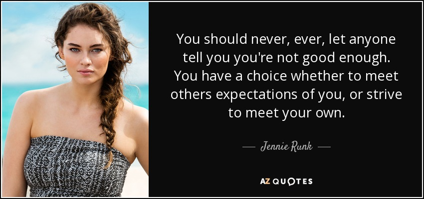 You should never, ever, let anyone tell you you're not good enough. You have a choice whether to meet others expectations of you, or strive to meet your own. - Jennie Runk