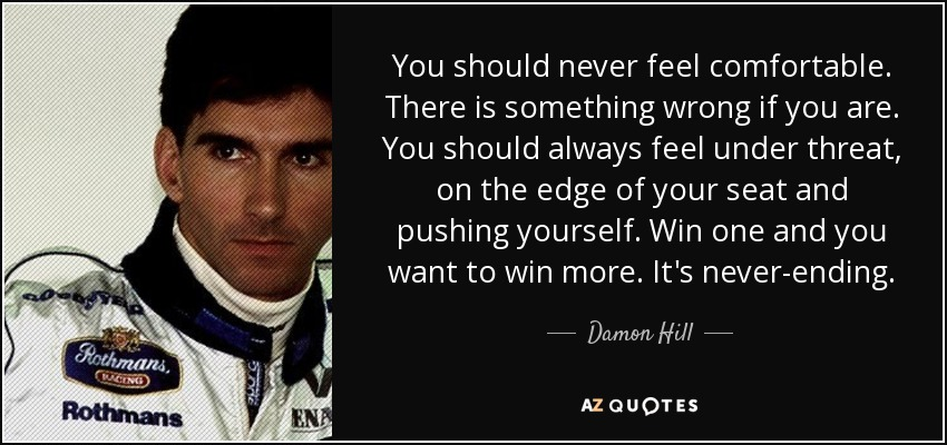 You should never feel comfortable. There is something wrong if you are. You should always feel under threat, on the edge of your seat and pushing yourself. Win one and you want to win more. It's never-ending. - Damon Hill