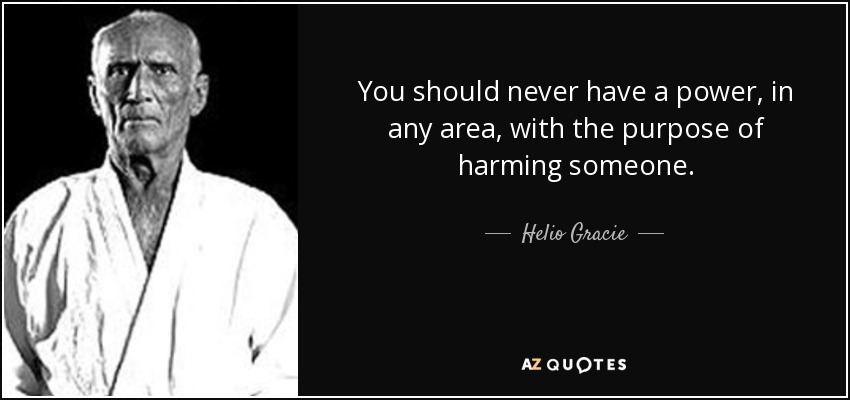 You should never have a power, in any area, with the purpose of harming someone. - Helio Gracie