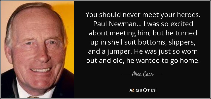 You should never meet your heroes. Paul Newman... I was so excited about meeting him, but he turned up in shell suit bottoms, slippers, and a jumper. He was just so worn out and old, he wanted to go home. - Allen Carr