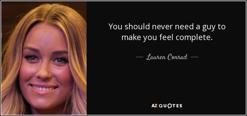 You should never need a guy to make you feel complete. - Lauren Conrad