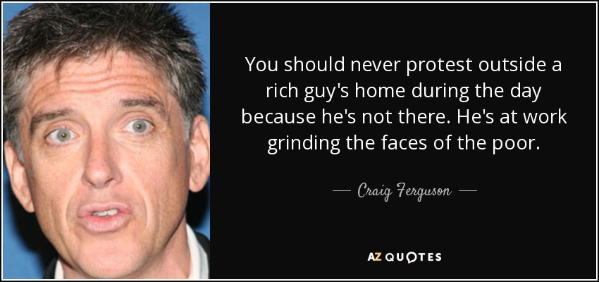You should never protest outside a rich guy's home during the day because he's not there. He's at work grinding the faces of the poor. - Craig Ferguson