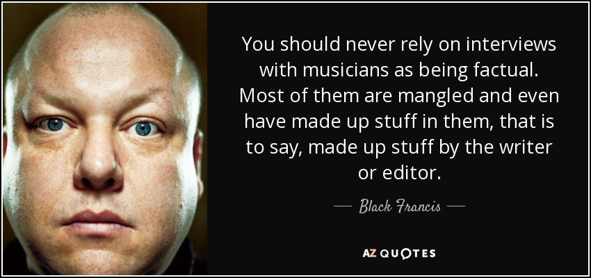 You should never rely on interviews with musicians as being factual. Most of them are mangled and even have made up stuff in them, that is to say, made up stuff by the writer or editor. - Black Francis
