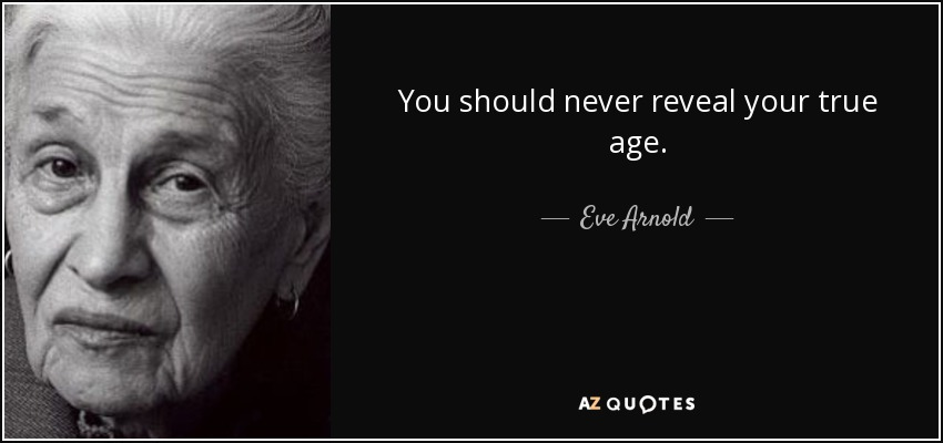 You should never reveal your true age. - Eve Arnold