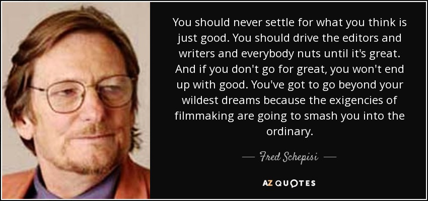 You should never settle for what you think is just good. You should drive the editors and writers and everybody nuts until it's great. And if you don't go for great, you won't end up with good. You've got to go beyond your wildest dreams because the exigencies of filmmaking are going to smash you into the ordinary. - Fred Schepisi