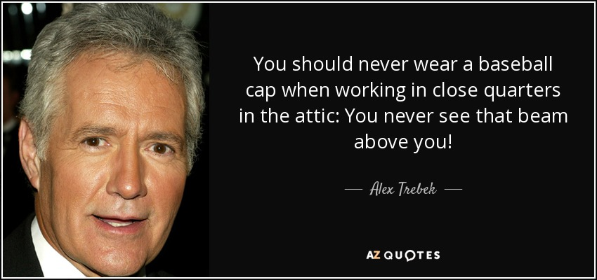 You should never wear a baseball cap when working in close quarters in the attic: You never see that beam above you! - Alex Trebek