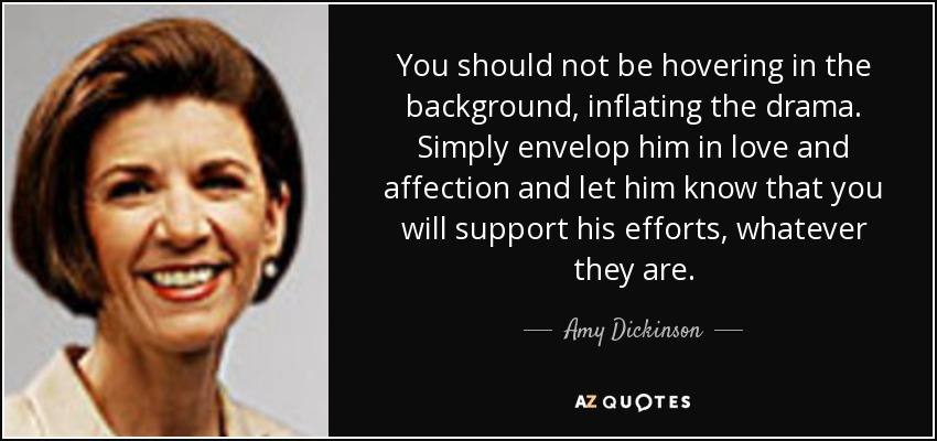 You should not be hovering in the background, inflating the drama. Simply envelop him in love and affection and let him know that you will support his efforts, whatever they are. - Amy Dickinson