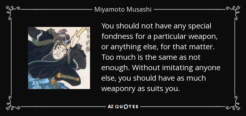 You should not have any special fondness for a particular weapon, or anything else, for that matter. Too much is the same as not enough. Without imitating anyone else, you should have as much weaponry as suits you. - Miyamoto Musashi