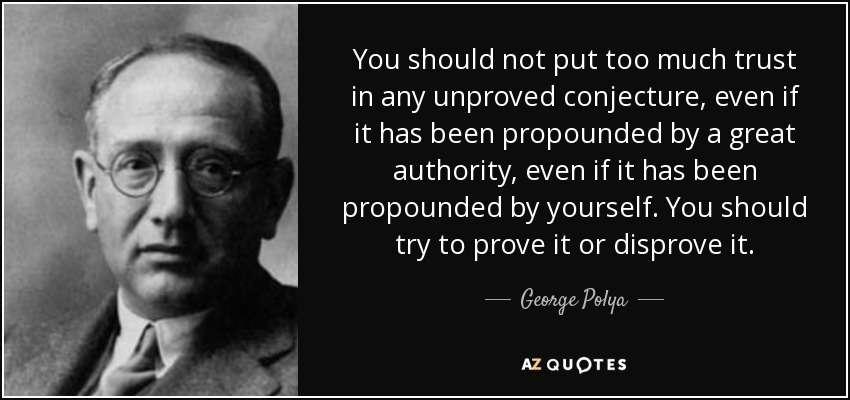 You should not put too much trust in any unproved conjecture, even if it has been propounded by a great authority, even if it has been propounded by yourself. You should try to prove it or disprove it. - George Polya