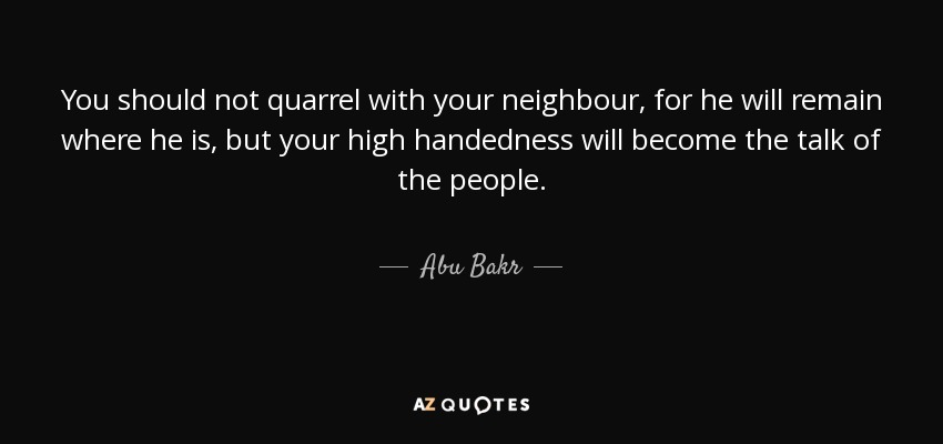 You should not quarrel with your neighbour, for he will remain where he is, but your high handedness will become the talk of the people. - Abu Bakr