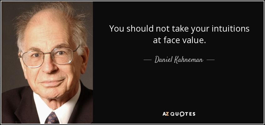 You should not take your intuitions at face value. - Daniel Kahneman