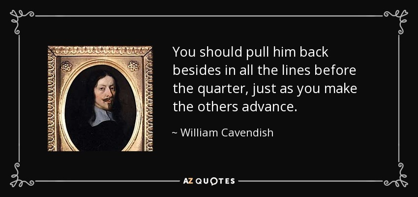 You should pull him back besides in all the lines before the quarter, just as you make the others advance. - William Cavendish, 1st Duke of Newcastle