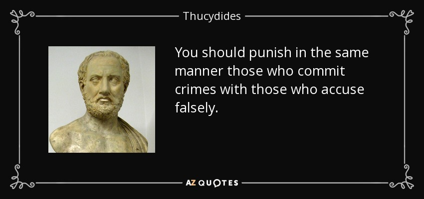 You should punish in the same manner those who commit crimes with those who accuse falsely. - Thucydides