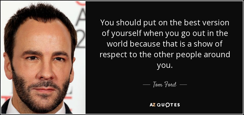 You should put on the best version of yourself when you go out in the world because that is a show of respect to the other people around you. - Tom Ford