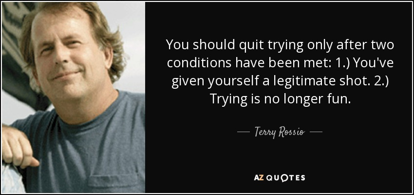 You should quit trying only after two conditions have been met: 1.) You've given yourself a legitimate shot. 2.) Trying is no longer fun. - Terry Rossio