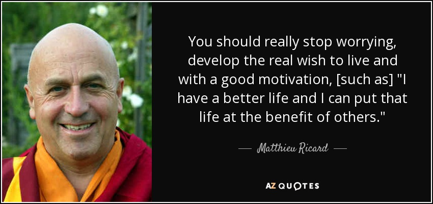 You should really stop worrying, develop the real wish to live and with a good motivation, [such as]