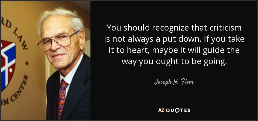 You should recognize that criticism is not always a put down. If you take it to heart, maybe it will guide the way you ought to be going. - Joseph H. Flom