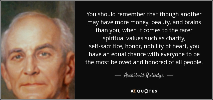 You should remember that though another may have more money, beauty, and brains than you, when it comes to the rarer spiritual values such as charity, self-sacrifice, honor, nobility of heart, you have an equal chance with everyone to be the most beloved and honored of all people. - Archibald Rutledge