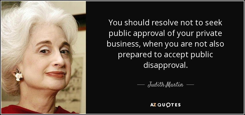 You should resolve not to seek public approval of your private business, when you are not also prepared to accept public disapproval. - Judith Martin