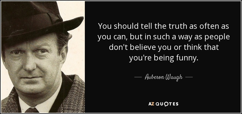 You should tell the truth as often as you can, but in such a way as people don't believe you or think that you're being funny. - Auberon Waugh