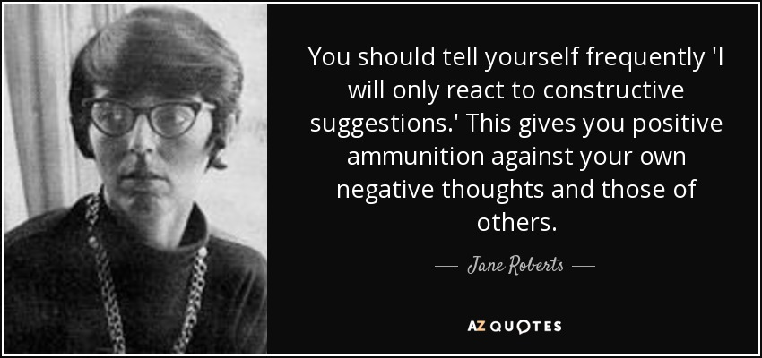 You should tell yourself frequently 'I will only react to constructive suggestions.' This gives you positive ammunition against your own negative thoughts and those of others. - Jane Roberts