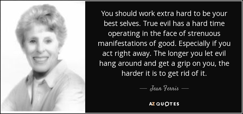 You should work extra hard to be your best selves. True evil has a hard time operating in the face of strenuous manifestations of good. Especially if you act right away. The longer you let evil hang around and get a grip on you, the harder it is to get rid of it. - Jean Ferris