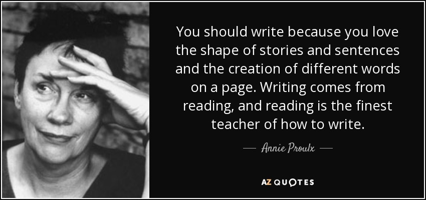 You should write because you love the shape of stories and sentences and the creation of different words on a page. Writing comes from reading, and reading is the finest teacher of how to write. - Annie Proulx