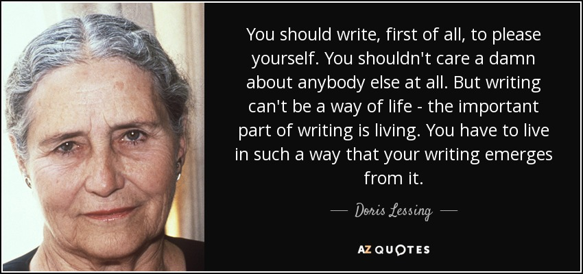 You should write, first of all, to please yourself. You shouldn't care a damn about anybody else at all. But writing can't be a way of life - the important part of writing is living. You have to live in such a way that your writing emerges from it. - Doris Lessing
