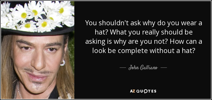 You shouldn't ask why do you wear a hat? What you really should be asking is why are you not? How can a look be complete without a hat? - John Galliano