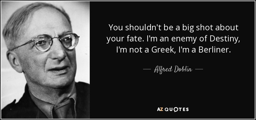 You shouldn't be a big shot about your fate. I'm an enemy of Destiny, I'm not a Greek, I'm a Berliner. - Alfred Doblin