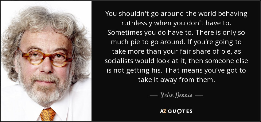 You shouldn't go around the world behaving ruthlessly when you don't have to. Sometimes you do have to. There is only so much pie to go around. If you're going to take more than your fair share of pie, as socialists would look at it, then someone else is not getting his. That means you've got to take it away from them. - Felix Dennis