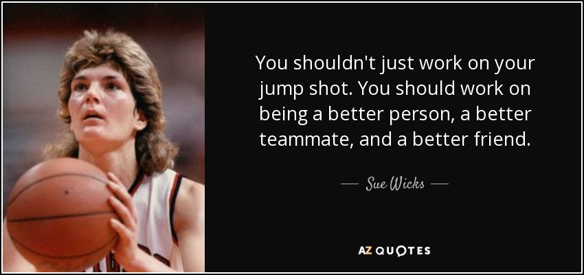 You shouldn't just work on your jump shot. You should work on being a better person, a better teammate, and a better friend. - Sue Wicks