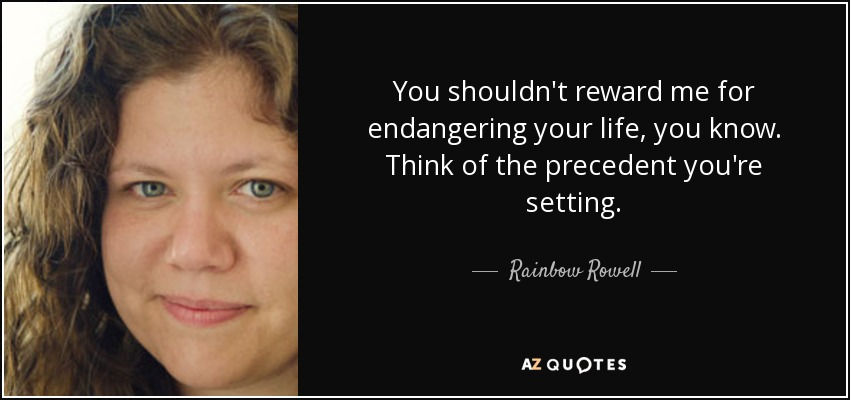 You shouldn't reward me for endangering your life, you know. Think of the precedent you're setting. - Rainbow Rowell