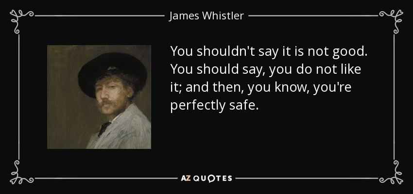 You shouldn't say it is not good. You should say, you do not like it; and then, you know, you're perfectly safe. - James Whistler