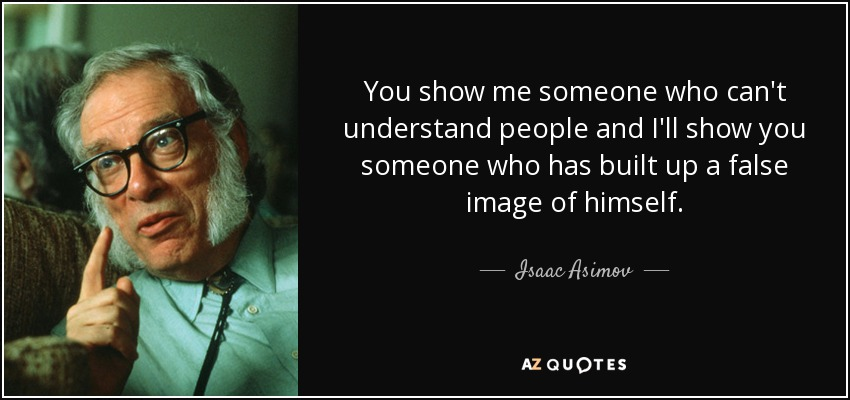 You show me someone who can't understand people and I'll show you someone who has built up a false image of himself. - Isaac Asimov