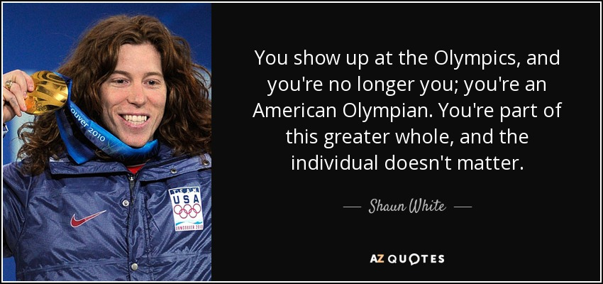 You show up at the Olympics, and you're no longer you; you're an American Olympian. You're part of this greater whole, and the individual doesn't matter. - Shaun White