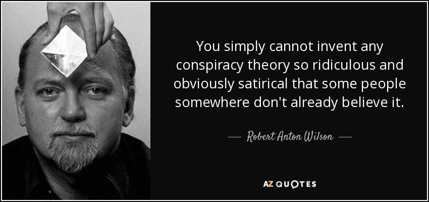 You simply cannot invent any conspiracy theory so ridiculous and obviously satirical that some people somewhere don't already believe it. - Robert Anton Wilson