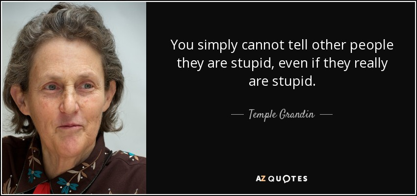 You simply cannot tell other people they are stupid, even if they really are stupid. - Temple Grandin