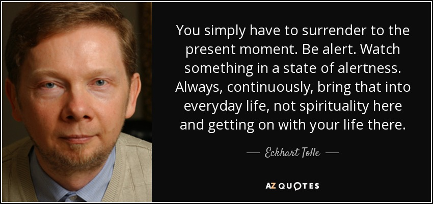 You simply have to surrender to the present moment. Be alert. Watch something in a state of alertness. Always, continuously, bring that into everyday life, not spirituality here and getting on with your life there. - Eckhart Tolle