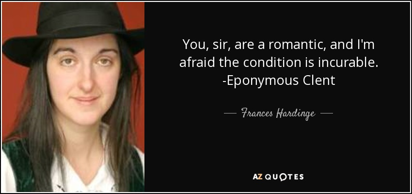 You, sir, are a romantic, and I'm afraid the condition is incurable. -Eponymous Clent - Frances Hardinge