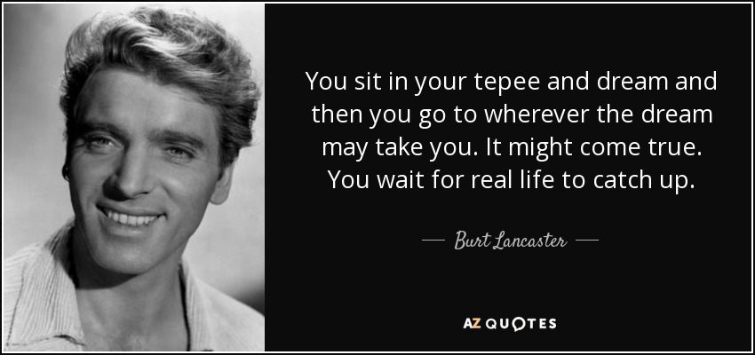 You sit in your tepee and dream and then you go to wherever the dream may take you. It might come true. You wait for real life to catch up. - Burt Lancaster